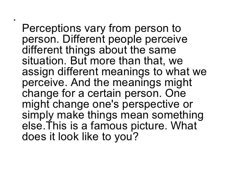•    Perceptions vary from person to    person. Different people perceive    different things about the same    situation....