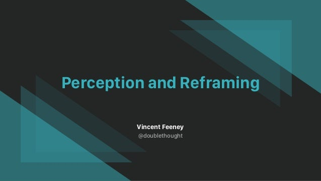 Perception and Reframing Vincent Feeney @doublethought
