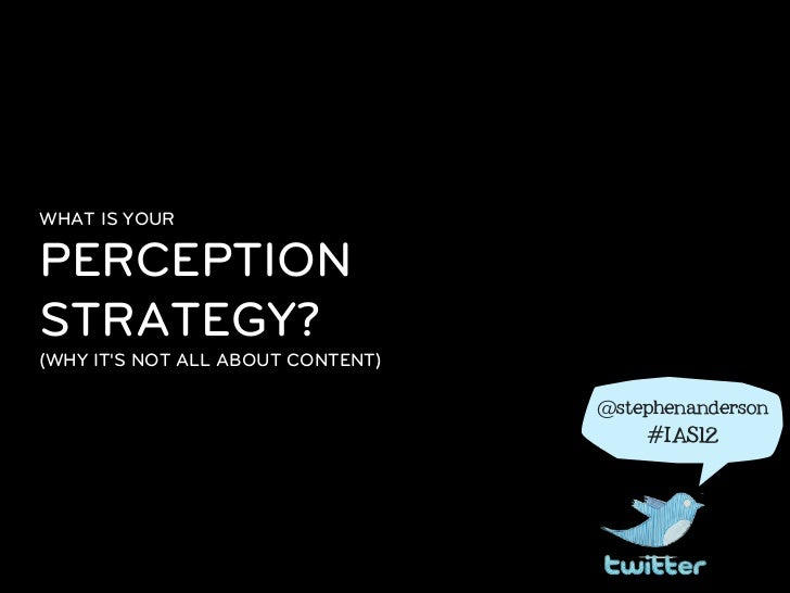 WHAT IS YOURPERCEPTIONSTRATEGY?(WHY ITS NOT ALL ABOUT CONTENT)                                   @stephenanderson         ...