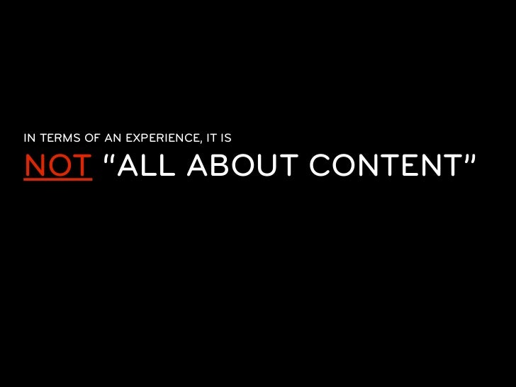 "IN TERMS OF AN EXPERIENCE, IT ISNOT ""ALL ABOUT CONTENT""  Content doesnt exist independent  of some presentation form. Even..."