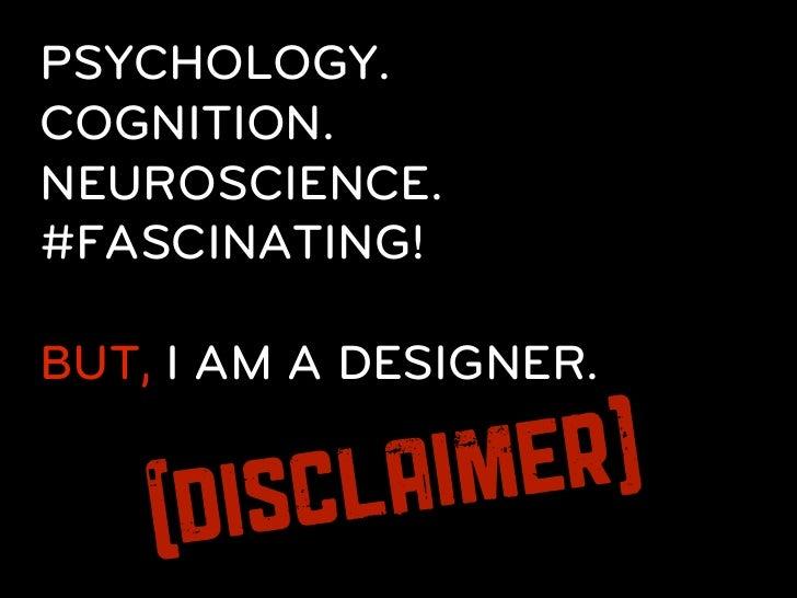 PSYCHOLOGY.COGNITION.NEUROSCIENCE.#FASCINATING!BUT, I AM A DESIGNER.     DIS CL AI ME R)    (