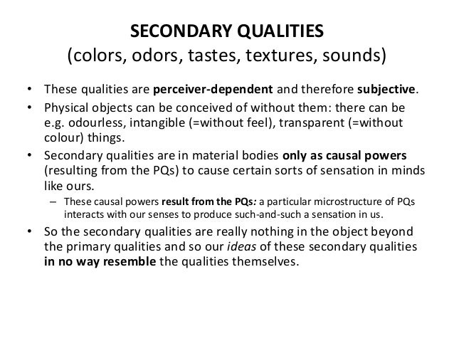 SECONDARY QUALITIES (colors, odors, tastes, textures, sounds) • These qualities are perceiver-dependent and therefore subj...