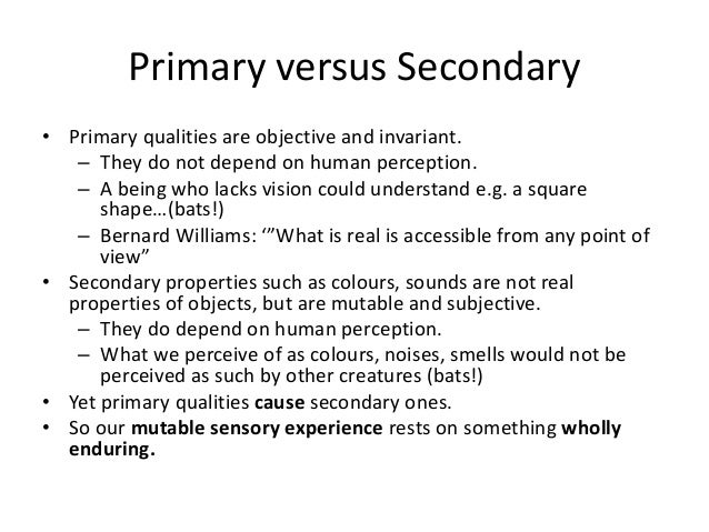 Primary versus Secondary • Primary qualities are objective and invariant. – They do not depend on human perception. – A be...