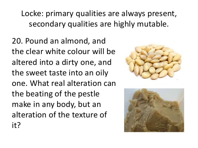 Locke: primary qualities are always present, secondary qualities are highly mutable. 20. Pound an almond, and the clear wh...