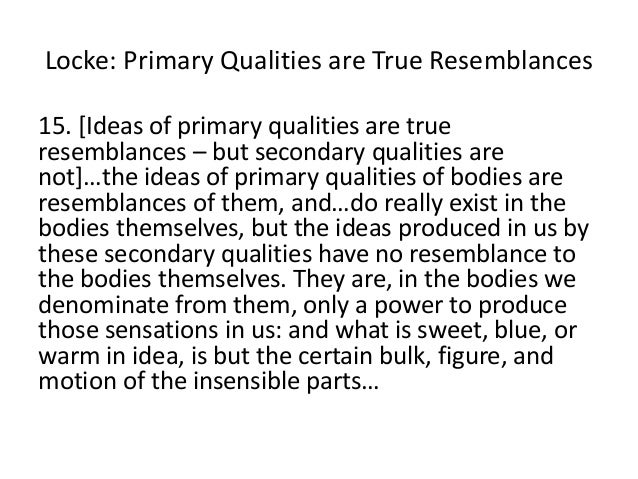 Locke: Primary Qualities are True Resemblances 15. [Ideas of primary qualities are true resemblances – but secondary quali...