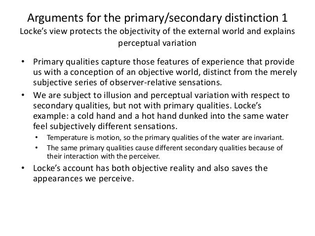 Arguments for the primary/secondary distinction 1 Locke's view protects the objectivity of the external world and explains...