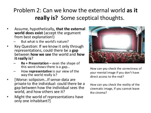 Problem 2: Can we know the external world as it really is? Some sceptical thoughts. • Assume, hypothetically, that the ext...