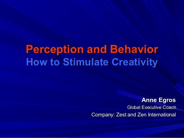Perception and BehaviorPerception and Behavior How to Stimulate CreativityHow to Stimulate Creativity Anne EgrosAnne Egros...