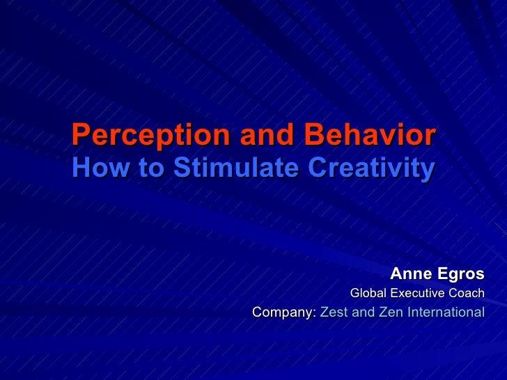 Perception and Behavior How to Stimulate Creativity <ul><ul><li>Anne Egros </li></ul></ul><ul><ul><li>Global Executive Coa...