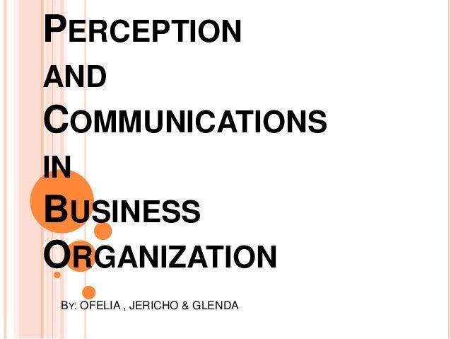 PERCEPTION AND COMMUNICATIONS IN BUSINESS ORGANIZATION BY: OFELIA , JERICHO & GLENDA