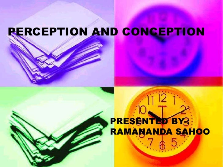 PERCEPTION AND CONCEPTION                 PRESENTED BY-:             RAMANANDA SAHOO