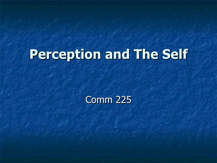 the self and perception The self and perception are key components of the foundation of interpersonal communication students new to the communication discipline often have a difficult time.