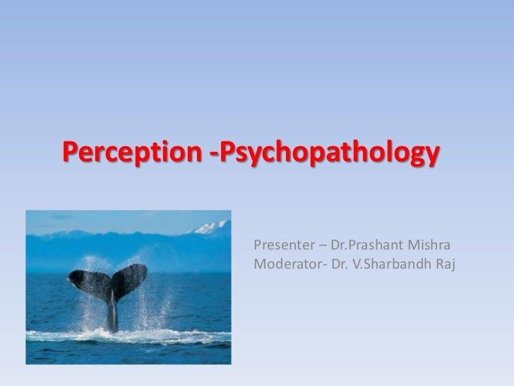 Perception -Psychopathology             Presenter – Dr.Prashant Mishra             Moderator- Dr. V.Sharbandh Raj