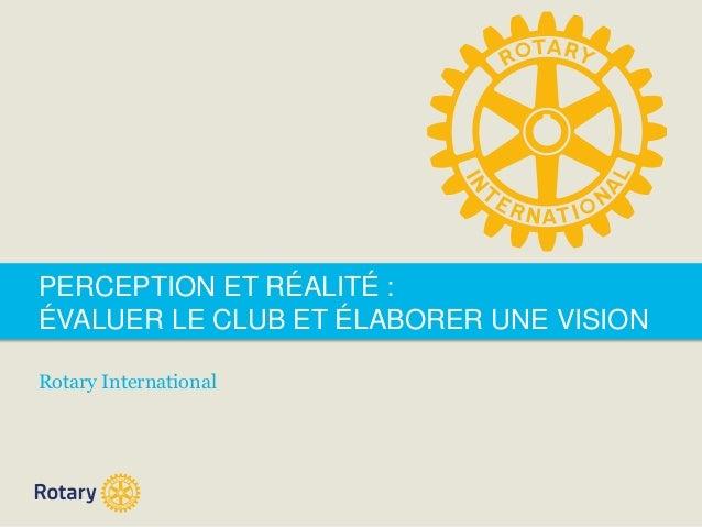 PERCEPTION ET RÉALITÉ :  ÉVALUER LE CLUB ET ÉLABORER UNE VISION  Rotary International
