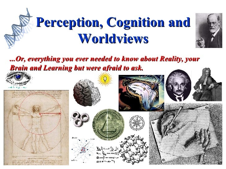 Perception, Cognition and Worldviews ...Or, everything you ever needed to know about Reality, your Brain and Learning but ...