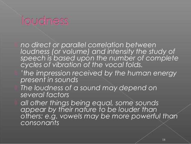  no direct or parallel correlation between loudness (or volume) and intensity the study of speech is based upon the numbe...