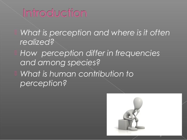  What is perception and where is it often realized?  How perception differ in frequencies and among species?  What is h...