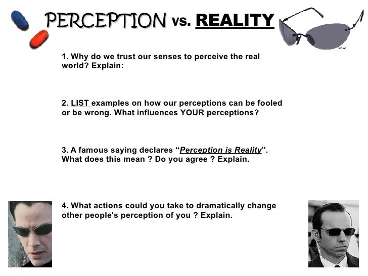 PERCEPTION   vs.  REALITY 1. Why do we trust our senses to perceive the real world? Explain: 2.  LIST  examples on how our...