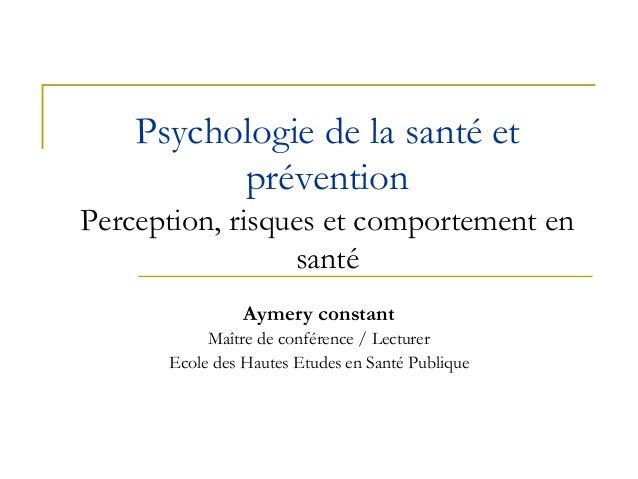 Psychologie de la santé et prévention Perception, risques et comportement en santé Aymery constant Maître de conférence / ...
