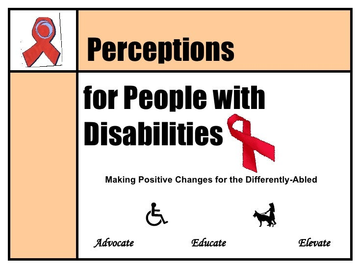 for People with Disabilities Perceptions Making Positive Changes for the Differently-Abled Advocate Educate   Elevate