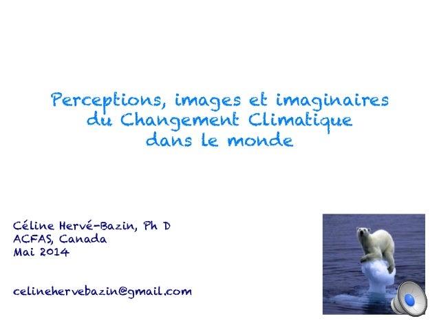Perceptions, images et imaginaires  du Changement Climatique  dans le monde  Céline Hervé-Bazin, Ph D  ACFAS, Canada  Mai ...