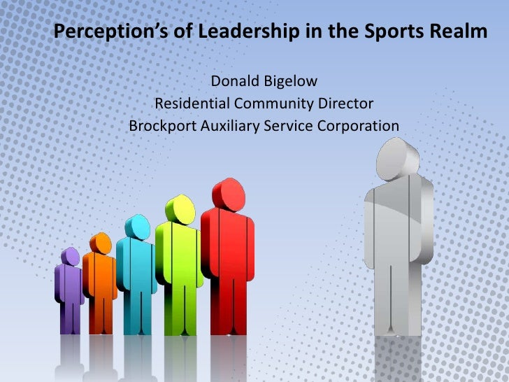 Perception's of Leadership in the Sports Realm<br />Donald Bigelow<br />Residential Community Director<br />Brockport Auxi...