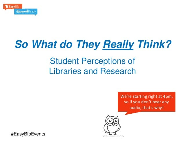 So What do They Really Think? Student Perceptions of Libraries and Research We're starting right at 4pm, so if you don't h...
