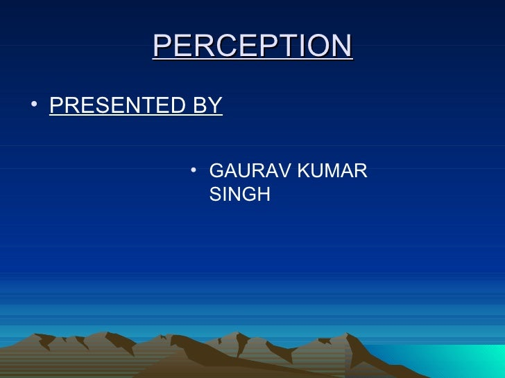 <ul><li>PRESENTED BY </li></ul><ul><li>GAURAV KUMAR SINGH </li></ul>PERCEPTION