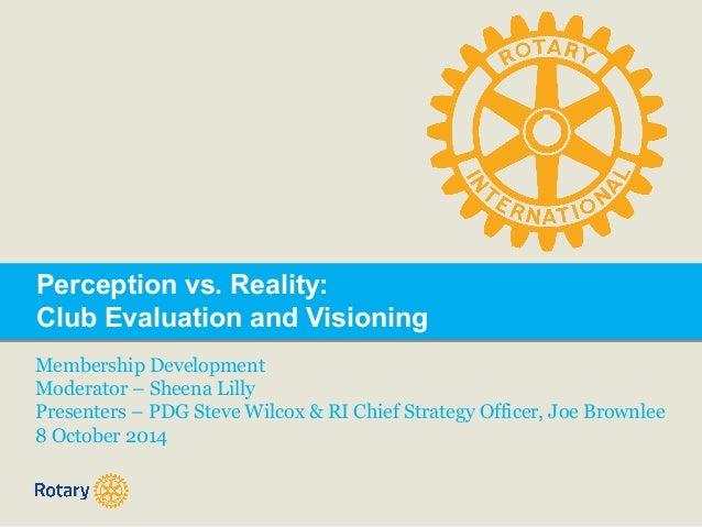 Perception vs. Reality:  Club Evaluation and Visioning  Membership Development  Moderator – Sheena Lilly  Presenters – PDG...