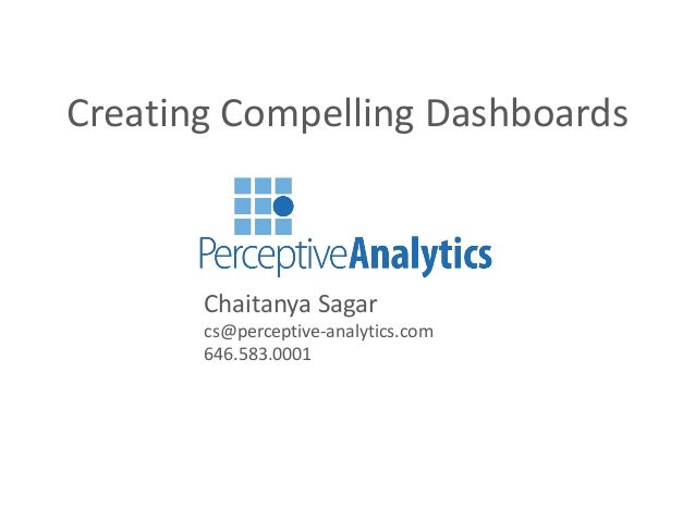 Creating Compelling Dashboards Chaitanya Sagar cs@perceptive-analytics.com 646.583.0001