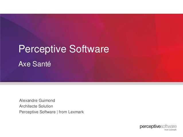 Perceptive Software Axe Santé  Alexandre Guimond Architecte Solution Perceptive Software | from Lexmark