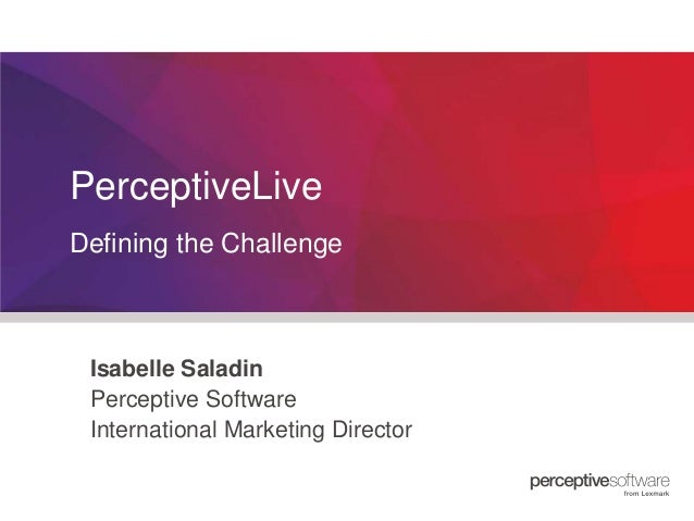 PerceptiveLive Defining the Challenge  Isabelle Saladin Perceptive Software International Marketing Director