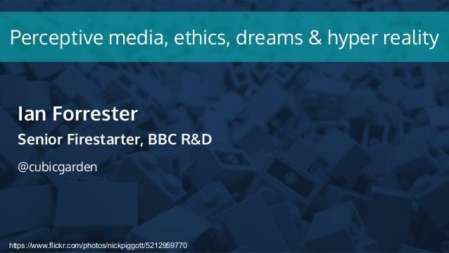 https://www.flickr.com/photos/nickpiggott/5212959770 Perceptive media, ethics, dreams & hyper reality Ian Forrester Senior...