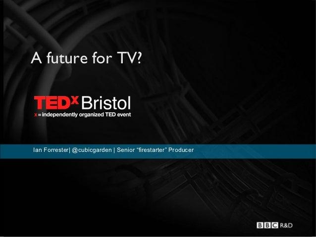 "A future for TV?Ian Forrester  @cubicgarden   Senior ""firestarter"" Producer"