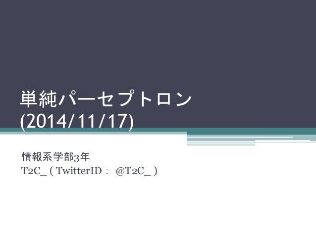 単純パーセプトロン  (2014/11/17)  情報系学部3年  T2C_ ( TwitterID: @T2C_ )