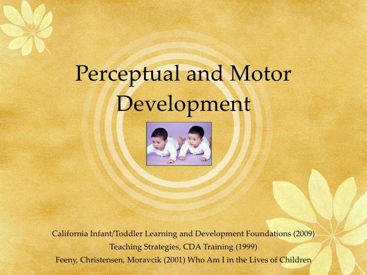 Perceptual and Motor Development California Infant/Toddler Learning and Development Foundations (2009) Teaching Strategies...