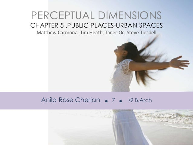 PERCEPTUAL DIMENSIONS  CHAPTER 5 ,PUBLIC PLACES-URBAN SPACES Matthew Carmona, Tim Heath, Taner Oc, Steve Tiesdell  Anila R...