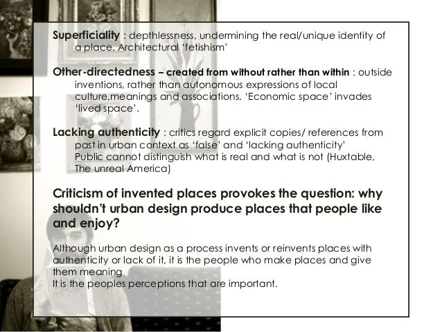 """Superficiality : depthlessness, undermining the real/unique identity of a place. Architectural """"fetishism""""  Other-directed..."""