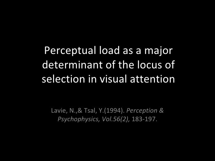 Perceptual load as a major determinant of the locus of selection in visual attention Lavie, N.,& Tsal, Y.(1994).  Percepti...