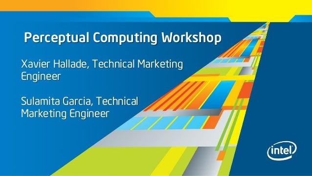 Perceptual Computing WorkshopXavier Hallade, Technical MarketingEngineerSulamita Garcia, TechnicalMarketing Engineer