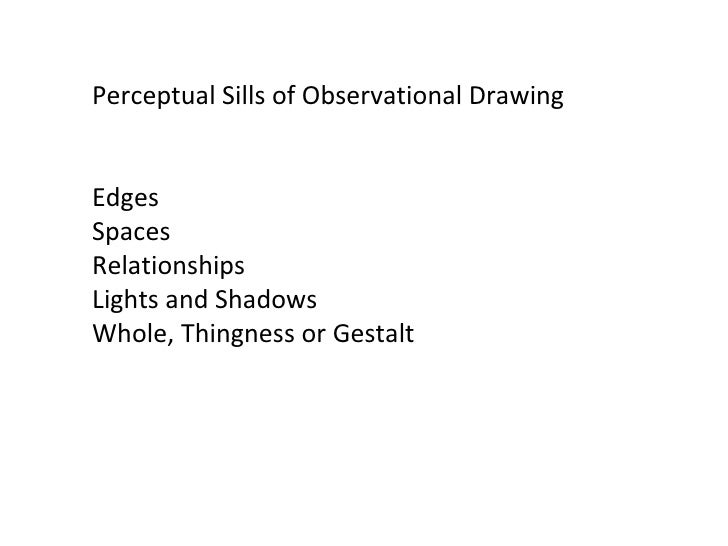 Perceptual Skills of Observational Drawing Edges Spaces Relationships Lights and Shadows Whole, Thingness or Gestalt