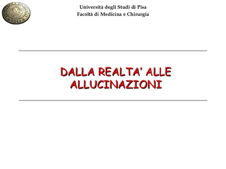 Università degli Studi di Pisa  Facoltà di Medicina e ChirurgiaDALLA REALTA' ALLE ALLUCINAZIONI