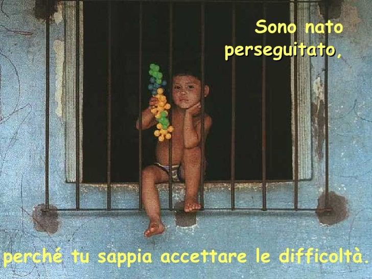 Sono nato  perseguitato ,   perché tu sappia accettare le difficoltà.