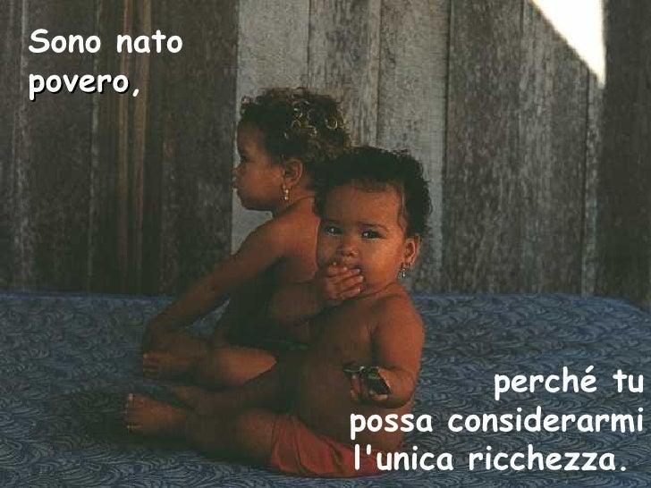 Sono nato  povero ,   perché tu possa considerarmi l'unica ricchezza.