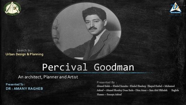 Percival Goodman An architect, Planner and Artist Presented By : Ahmed Salah – Khaled Samaha - Khaled Elsadany Elsayed Ker...