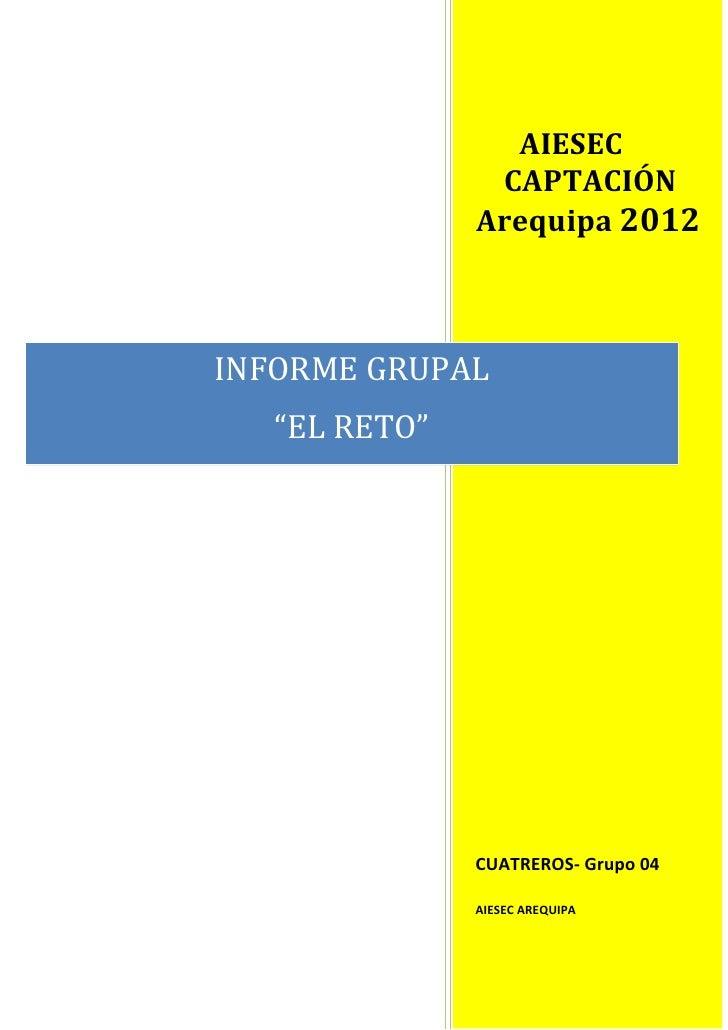 """AIESEC                CAPTACIÓN               Arequipa 2012INFORME GRUPAL   """"EL RETO""""               CUATREROS- Grupo 04   ..."""
