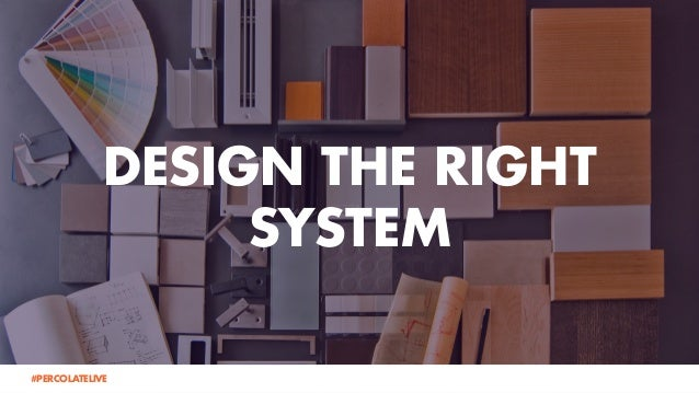 DESIGN THE RIGHT SYSTEM @lauraramos#PERCOLATELIVE