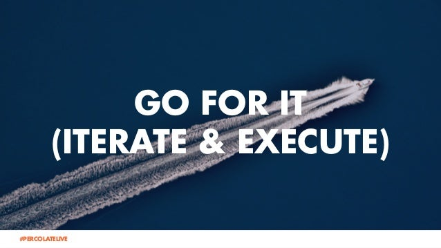 GO FOR IT (ITERATE & EXECUTE) @lauraramos#PERCOLATELIVE @ChrisBolman#PERCOLATELIVE