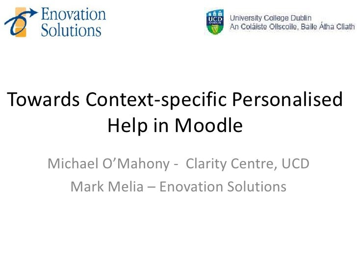 Towards Context-specific Personalised          Help in Moodle    Michael O'Mahony - Clarity Centre, UCD       Mark Melia –...