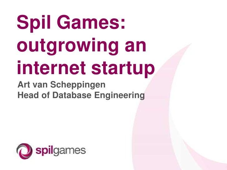 Spil Games:outgrowing aninternet startupArt van ScheppingenHead of Database Engineering